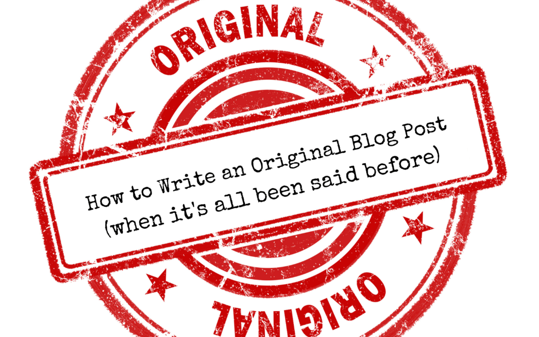 How to Write an Original Blog Post (when its all been said before)